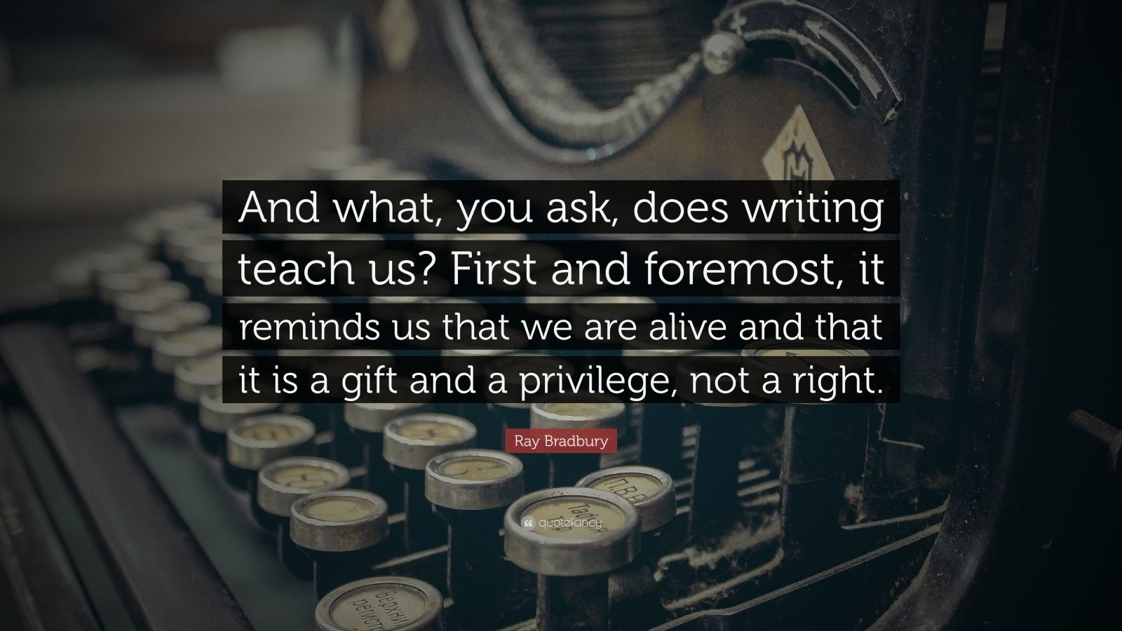 "Ray Bradbury Quote: ""And what, you ask, does writing teach us? First and foremost, it reminds us that we are alive and that it is a gift and a privilege, not a right."""