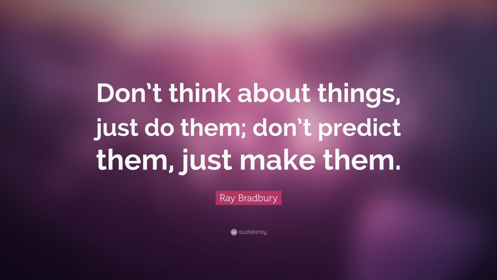 "Ray Bradbury Quote: ""Don't think about things, just do them; don't predict them, just make them."""