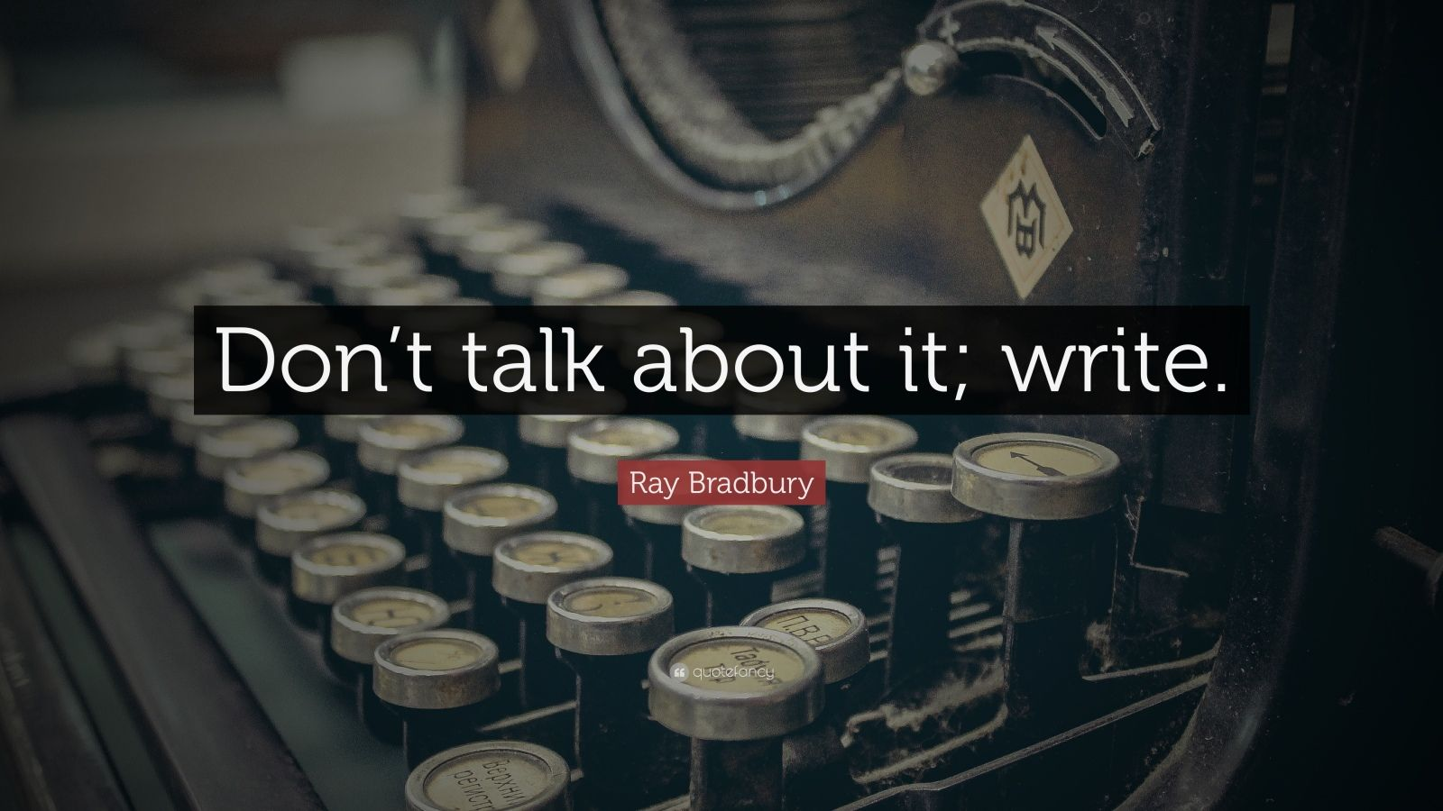 "Ray Bradbury Quote: ""Don't talk about it; write."""