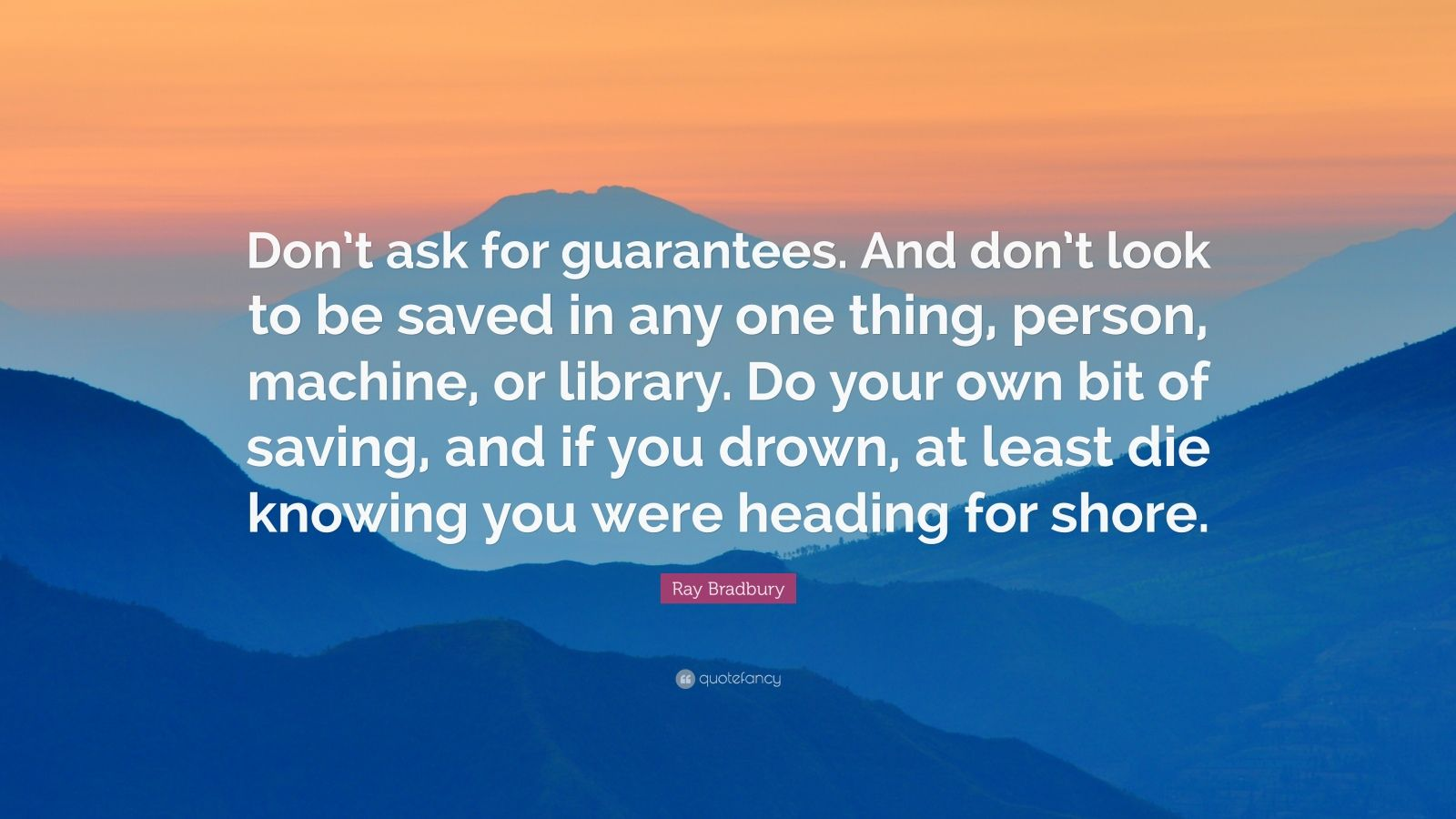 "Ray Bradbury Quote: ""Don't ask for guarantees. And don't look to be saved in any one thing, person, machine, or library. Do your own bit of saving, and if you drown, at least die knowing you were heading for shore."""