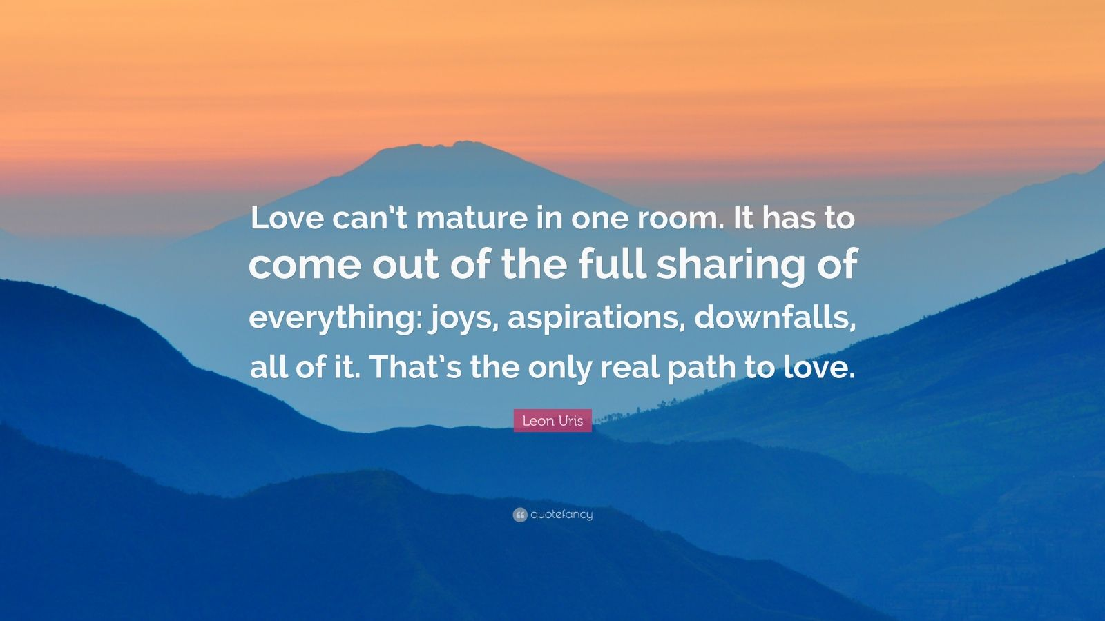 "Leon Uris Quote: ""Love can't mature in one room. It has to come out of the full sharing of everything: joys, aspirations, downfalls, all of it. That's the only real path to love."""