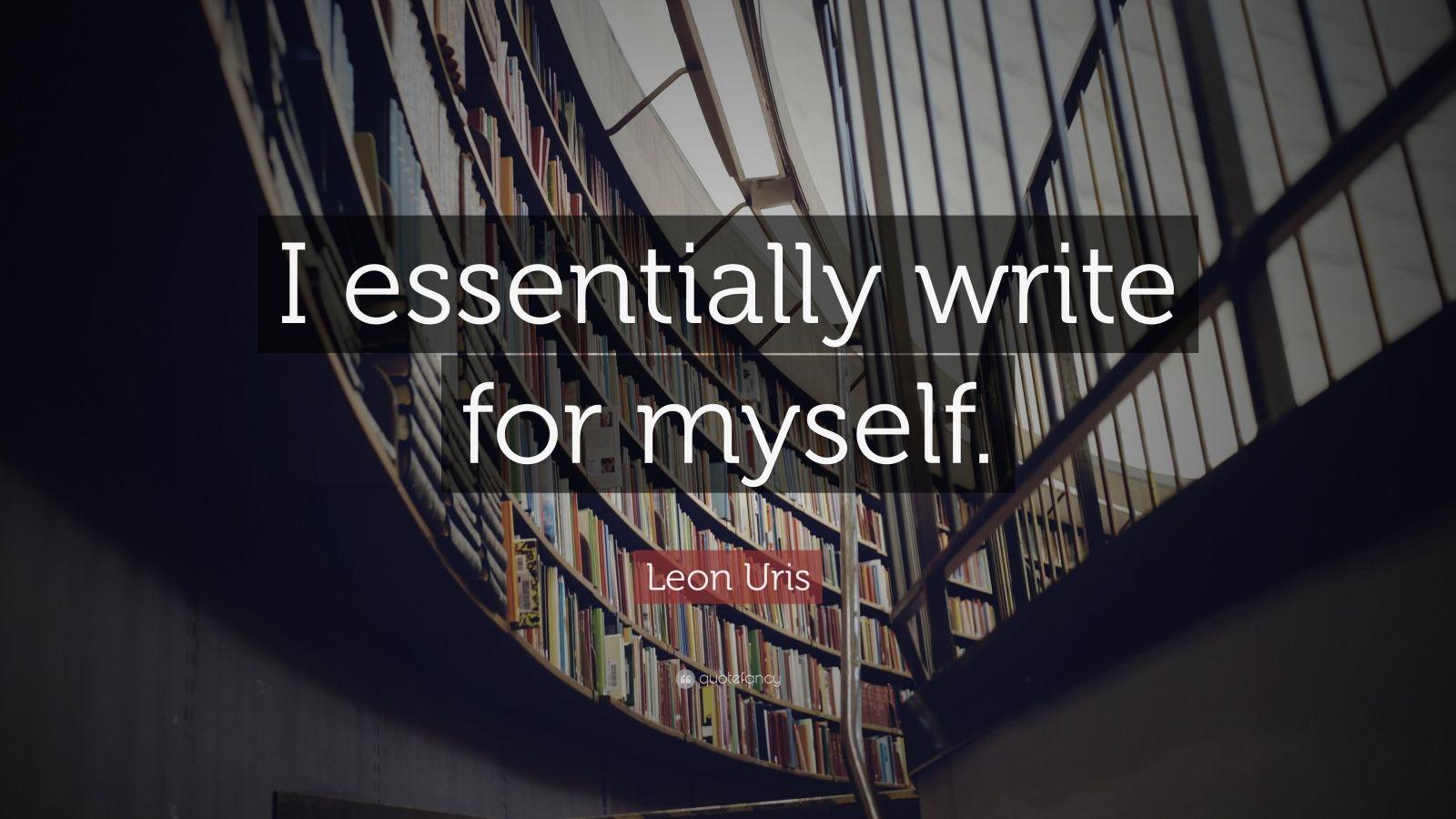 "Leon Uris Quote: ""I essentially write for myself."""