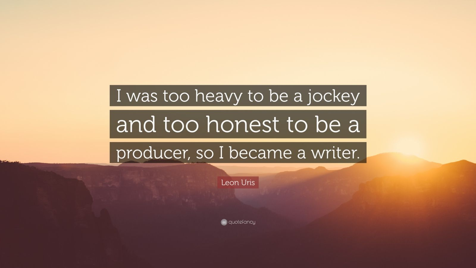 """Leon Uris Quote: """"I was too heavy to be a jockey and too honest to be a producer, so I became a writer."""""""