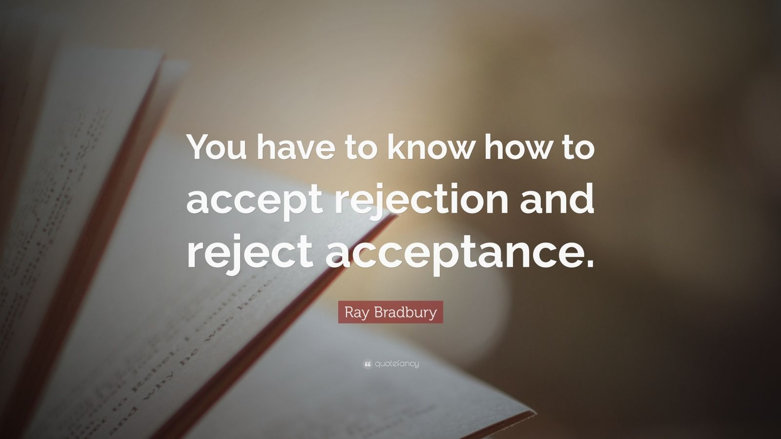 "Ray Bradbury Quote: ""You have to know how to accept rejection and reject acceptance."""