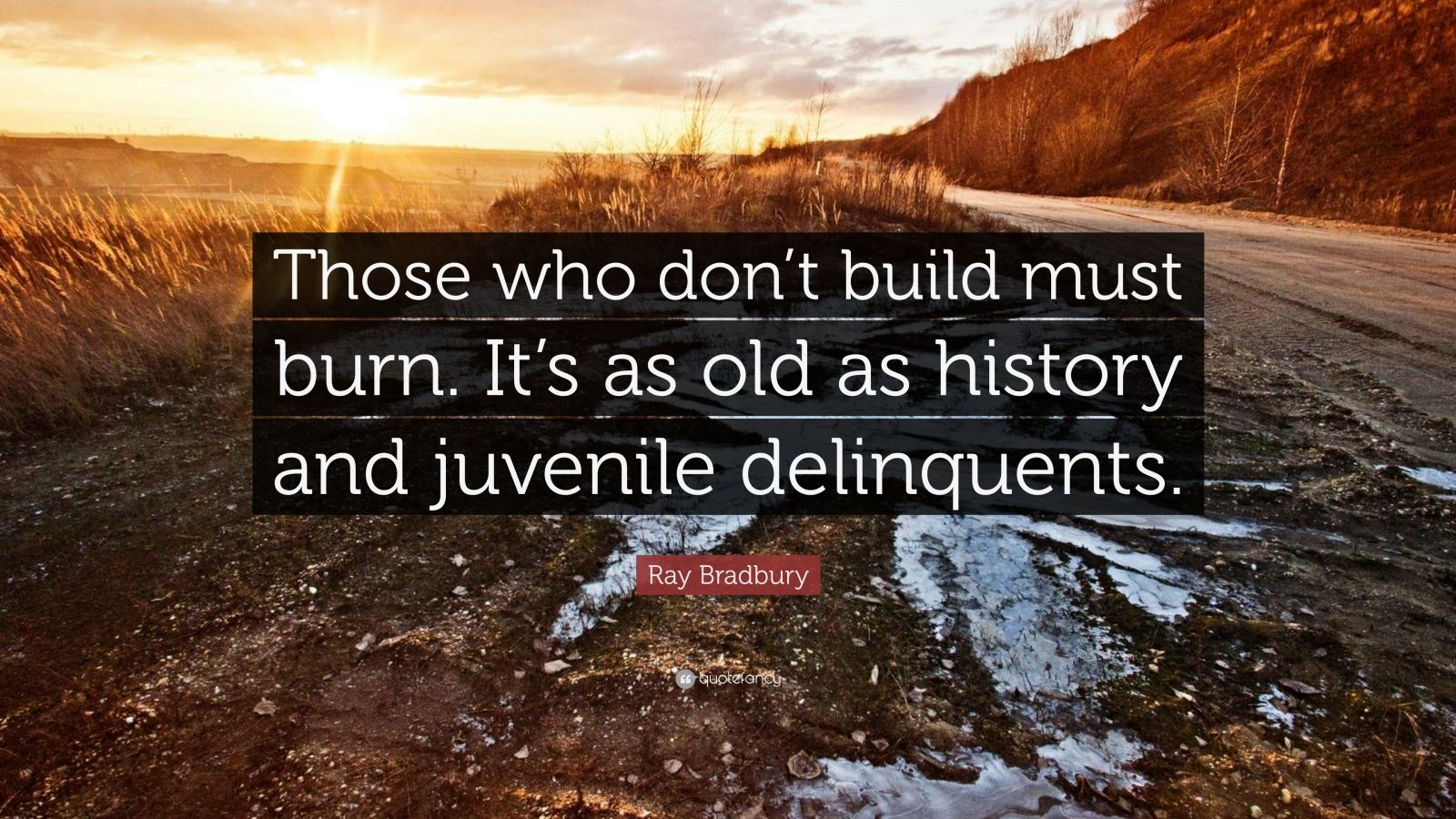 "Ray Bradbury Quote: ""Those who don't build must burn. It's as old as history and juvenile delinquents."""