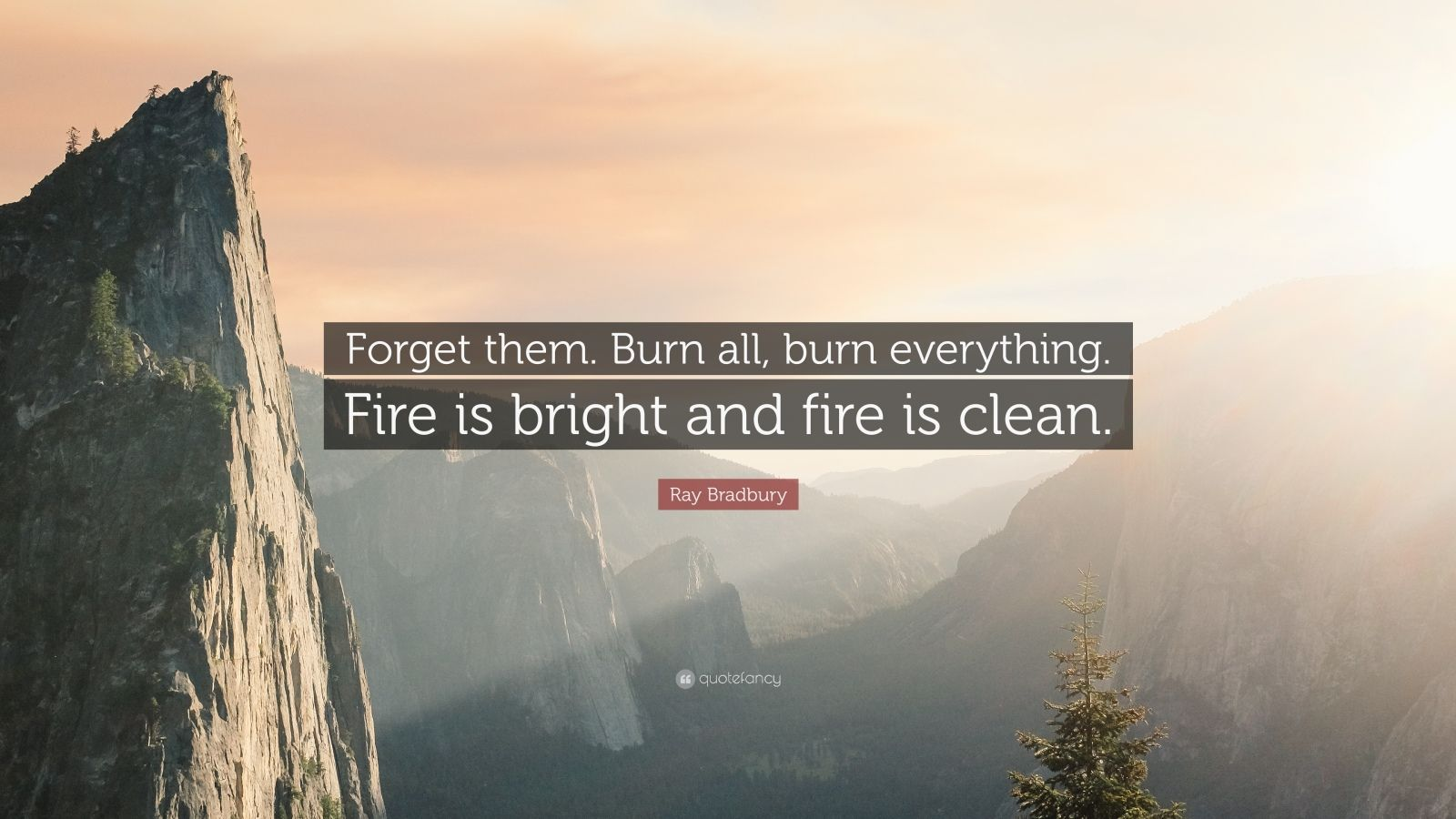 "Ray Bradbury Quote: ""Forget them. Burn all, burn everything. Fire is bright and fire is clean."""