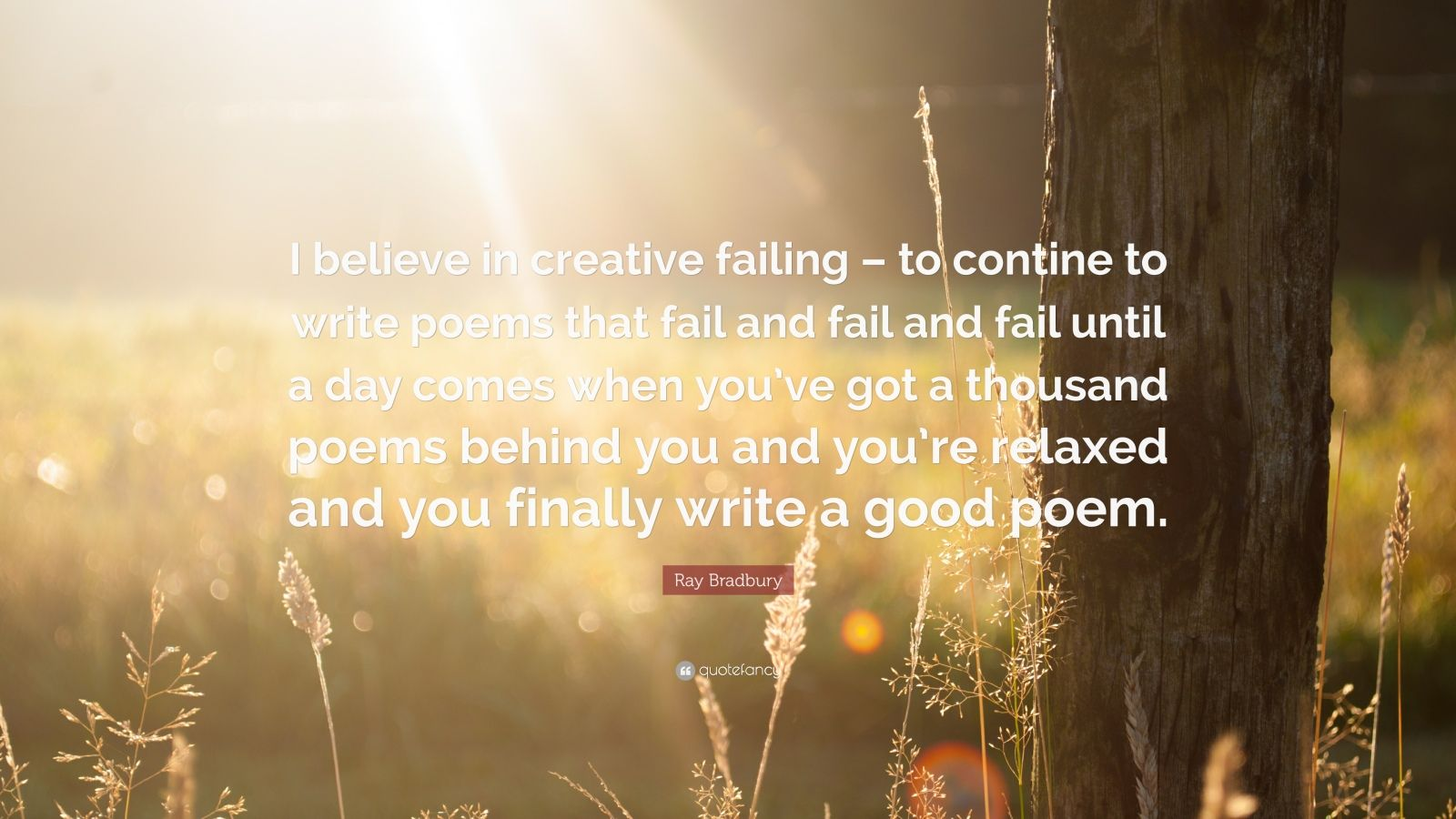 "Ray Bradbury Quote: ""I believe in creative failing – to contine to write poems that fail and fail and fail until a day comes when you've got a thousand poems behind you and you're relaxed and you finally write a good poem."""