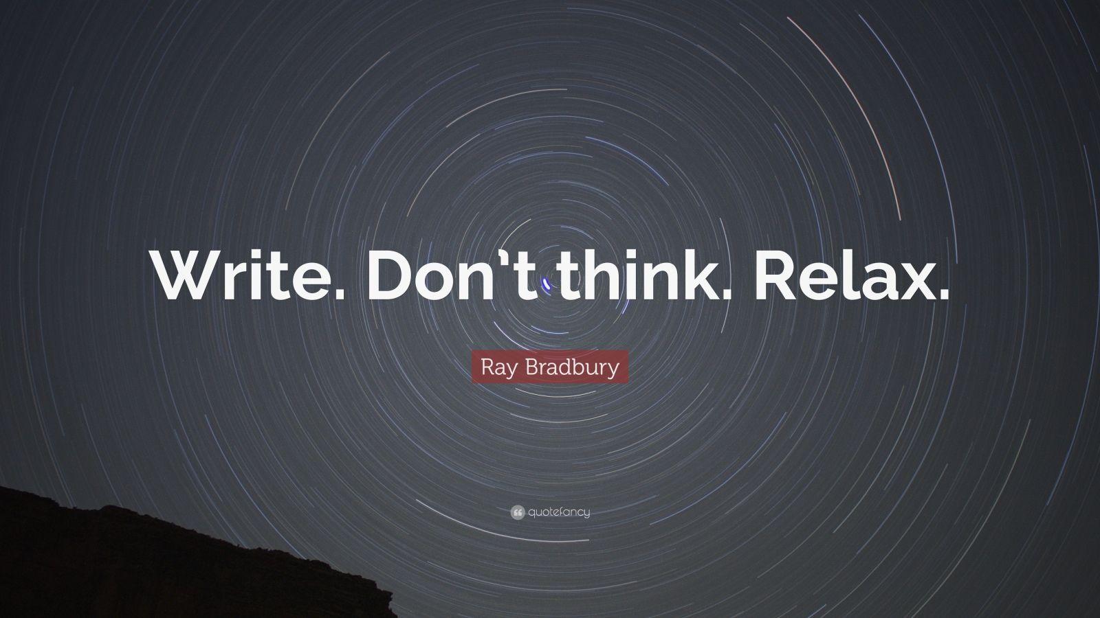 """Ray Bradbury Quote: """"Write. Don't think. Relax."""""""