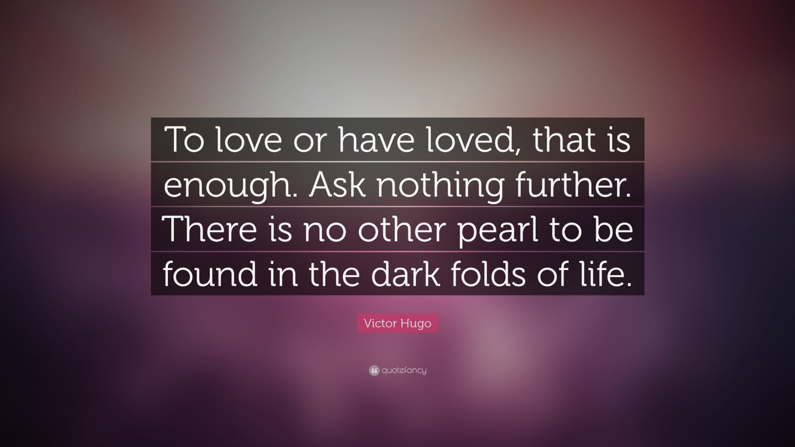 "Victor Hugo Quote: ""To love or have loved, that is enough. Ask nothing further. There is no other pearl to be found in the dark folds of life."""