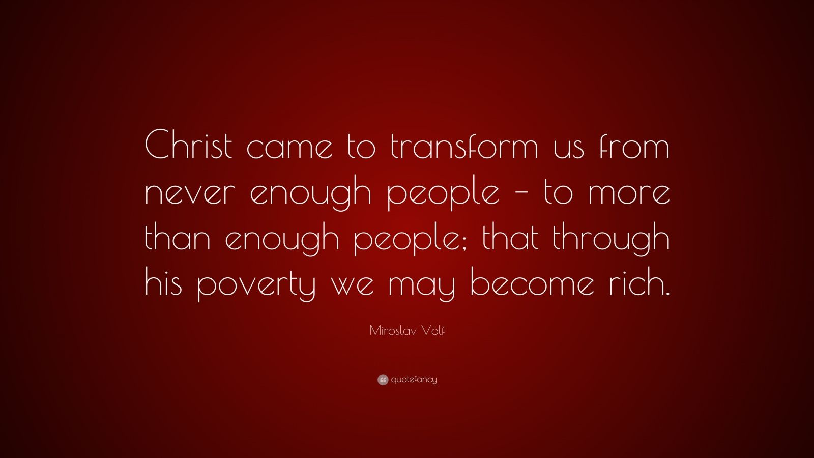 """Miroslav Volf Quote: """"Christ came to transform us from never enough people – to more than enough people; that through his poverty we may become rich."""""""