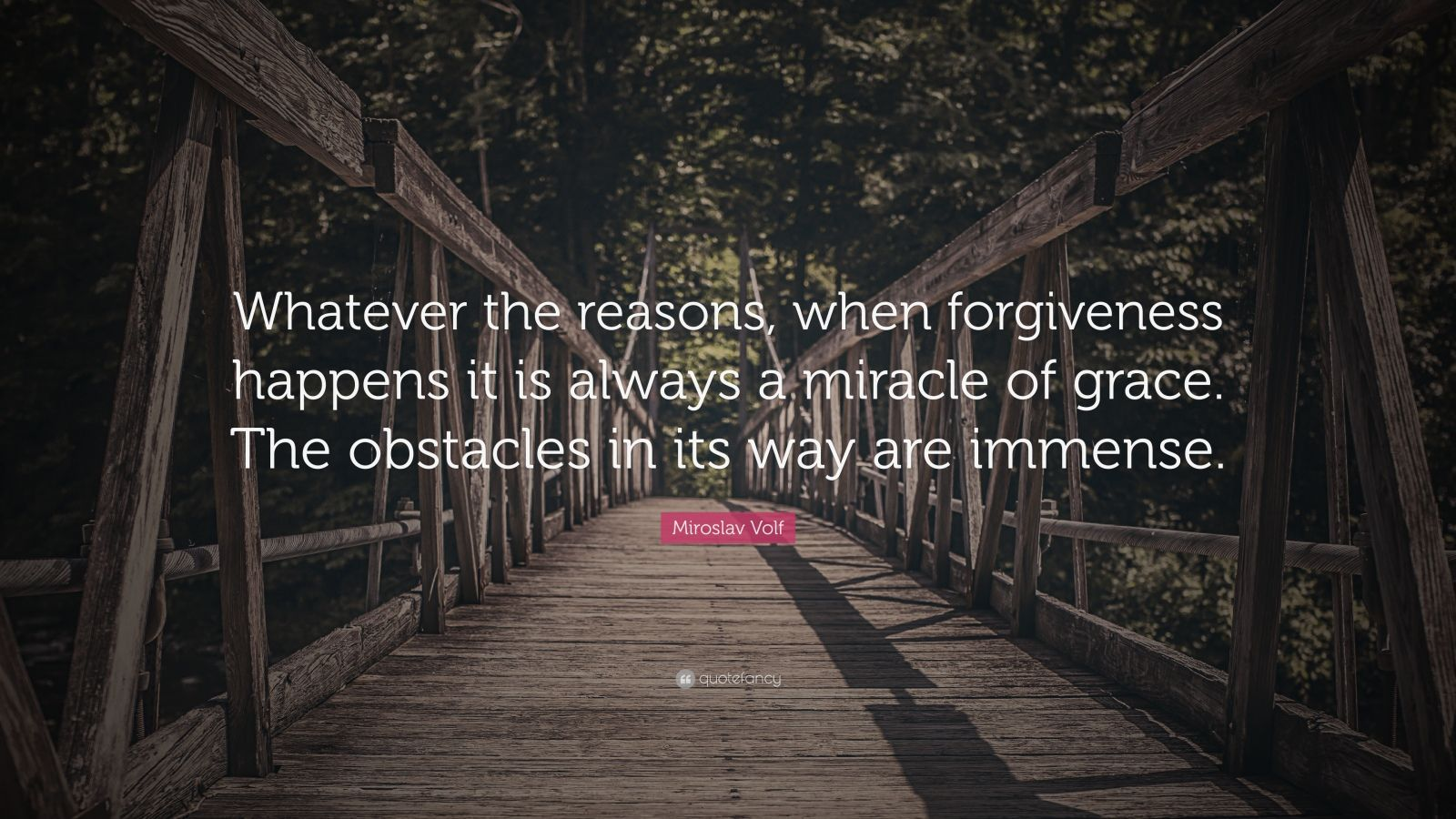 "Miroslav Volf Quote: ""Whatever the reasons, when forgiveness happens it is always a miracle of grace. The obstacles in its way are immense."""