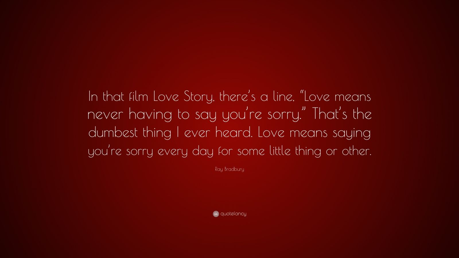 "Ray Bradbury Quote: ""In that film Love Story, there's a line, ""Love means never having to say you're sorry."" That's the dumbest thing I ever heard. Love means saying you're sorry every day for some little thing or other."""