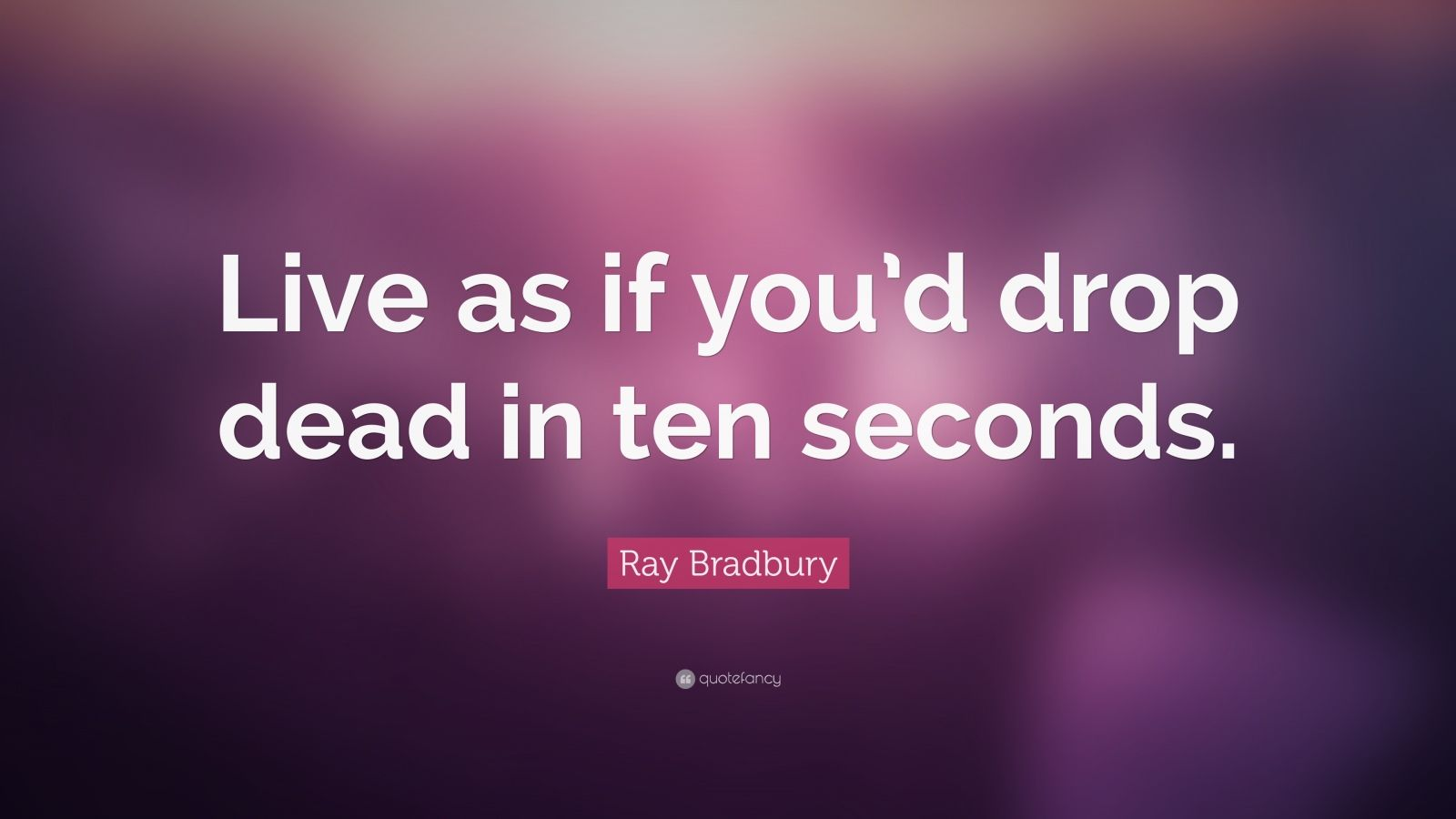 "Ray Bradbury Quote: ""Live as if you'd drop dead in ten seconds."""