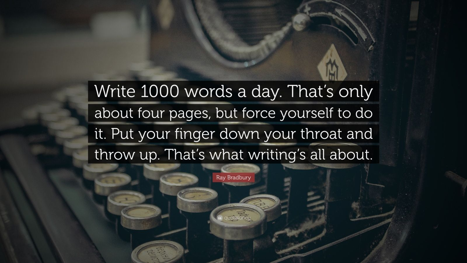 """Ray Bradbury Quote: """"Write 1000 words a day. That's only about four pages, but force yourself to do it. Put your finger down your throat and throw up. That's what writing's all about."""""""