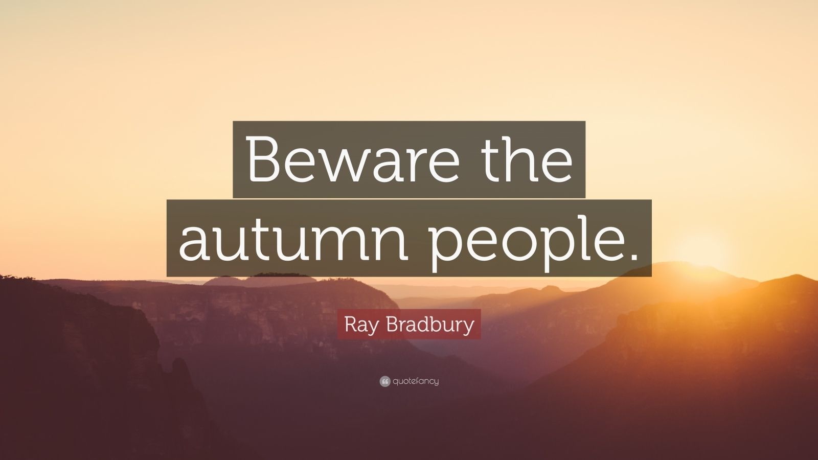 "Ray Bradbury Quote: ""Beware the autumn people."""