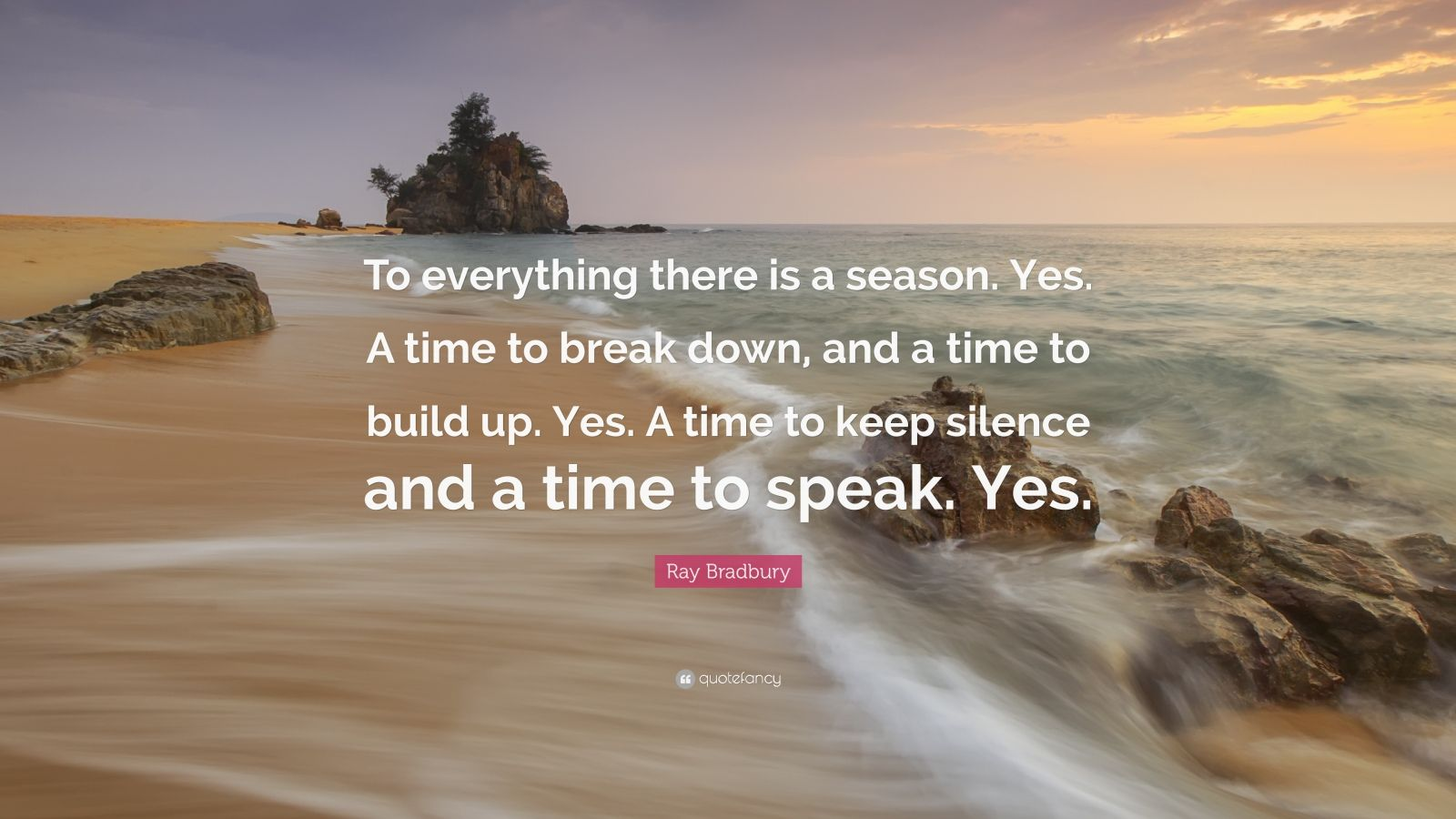 """Ray Bradbury Quote: """"To everything there is a season. Yes. A time to break down, and a time to build up. Yes. A time to keep silence and a time to speak. Yes."""""""