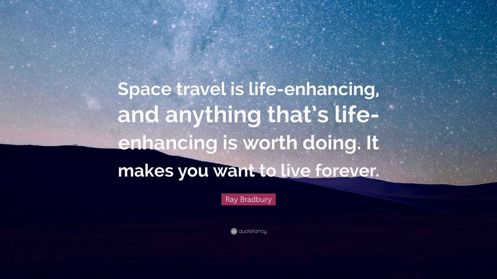 """Ray Bradbury Quote: """"Space travel is life-enhancing, and anything that's life-enhancing is worth doing. It makes you want to live forever."""""""