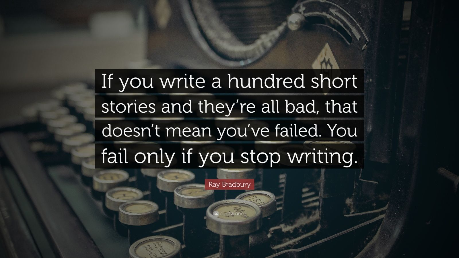 """Ray Bradbury Quote: """"If you write a hundred short stories and they're all bad, that doesn't mean you've failed. You fail only if you stop writing."""""""