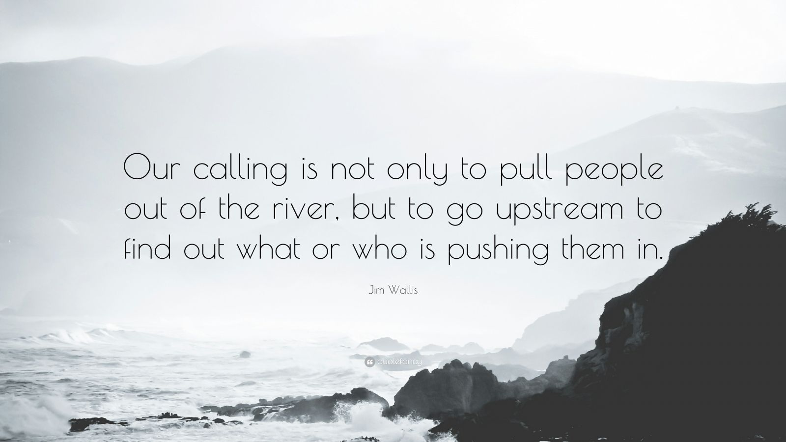"""Jim Wallis Quote: """"Our calling is not only to pull people out of the river, but to go upstream to find out what or who is pushing them in."""""""