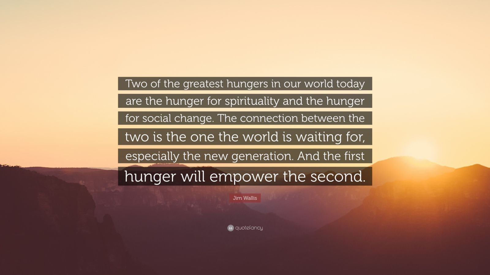 """Jim Wallis Quote: """"Two of the greatest hungers in our world today are the hunger for spirituality and the hunger for social change. The connection between the two is the one the world is waiting for, especially the new generation. And the first hunger will empower the second."""""""