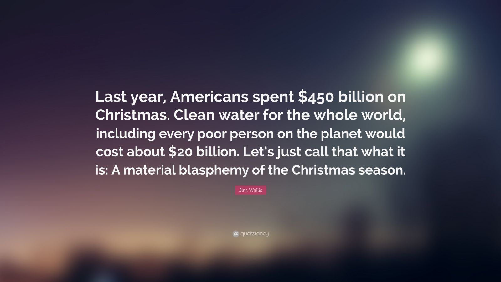 """Jim Wallis Quote: """"Last year, Americans spent $450 billion on Christmas. Clean water for the whole world, including every poor person on the planet would cost about $20 billion. Let's just call that what it is: A material blasphemy of the Christmas season."""""""