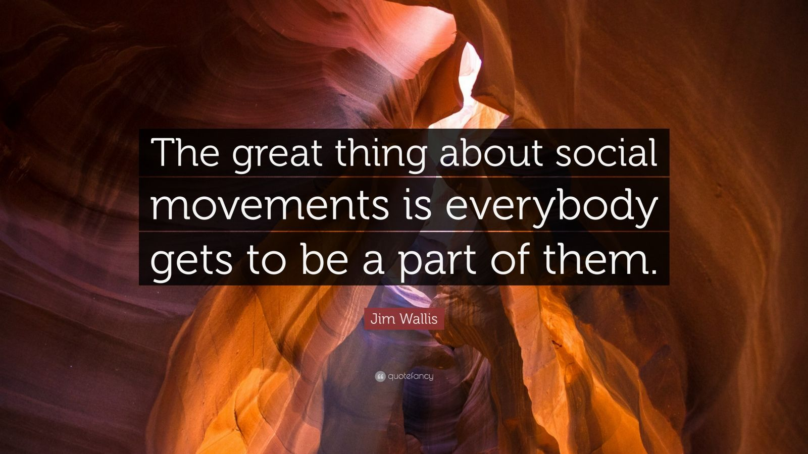 "Jim Wallis Quote: ""The great thing about social movements is everybody gets to be a part of them."""