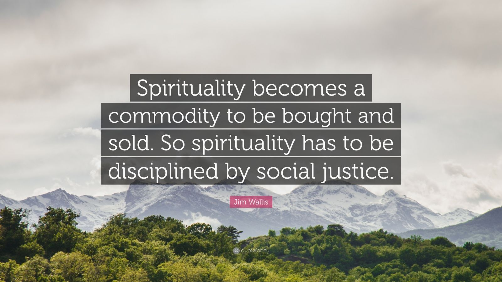 """Jim Wallis Quote: """"Spirituality becomes a commodity to be bought and sold. So spirituality has to be disciplined by social justice."""""""