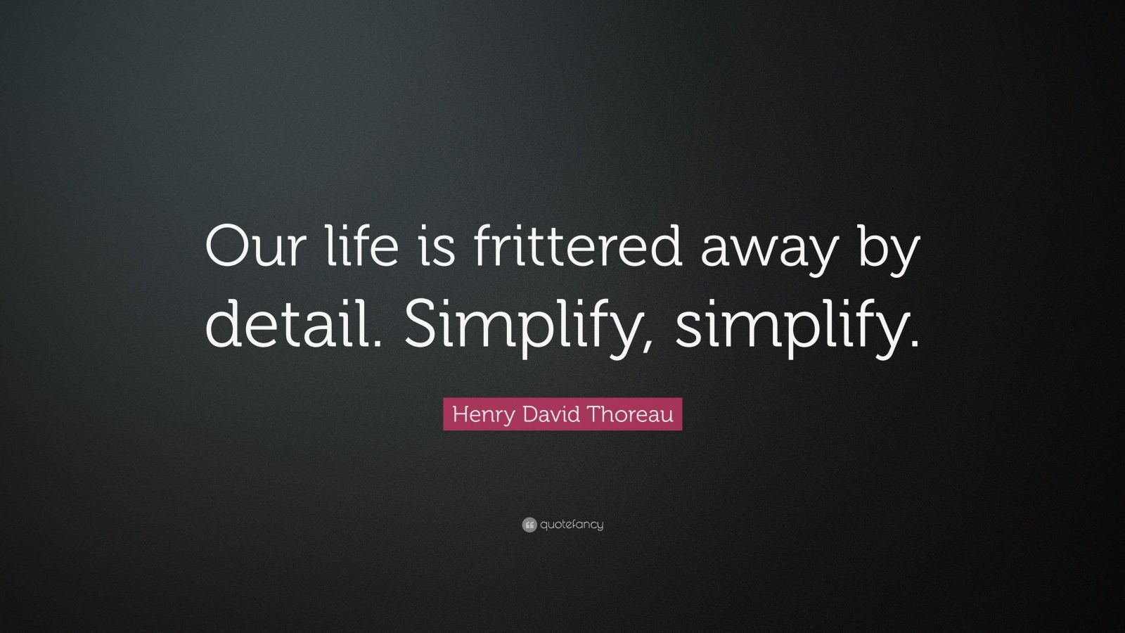 our life is frittered away by detail simplify simplify