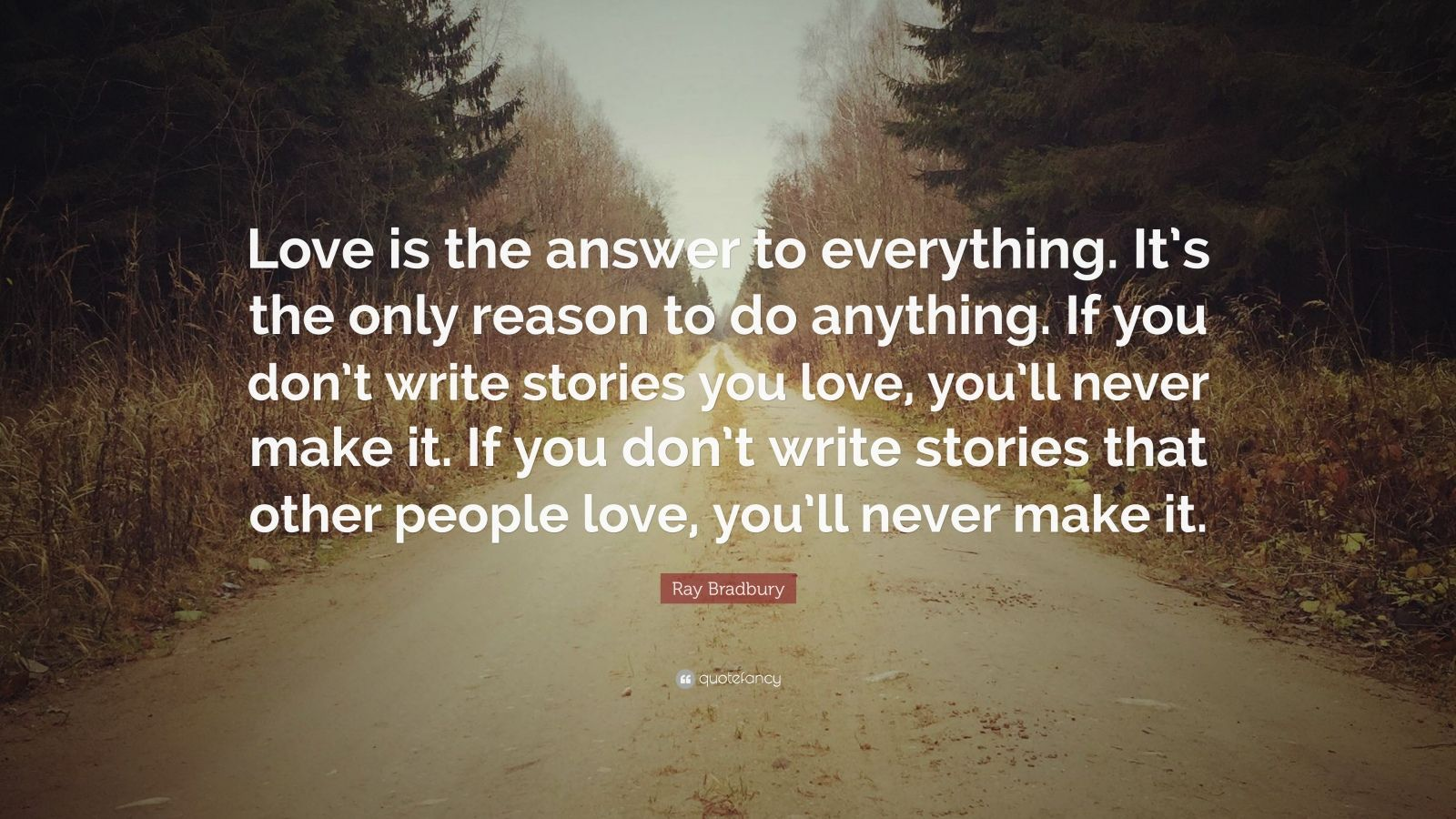 "Ray Bradbury Quote: ""Love is the answer to everything. It's the only reason to do anything. If you don't write stories you love, you'll never make it. If you don't write stories that other people love, you'll never make it."""