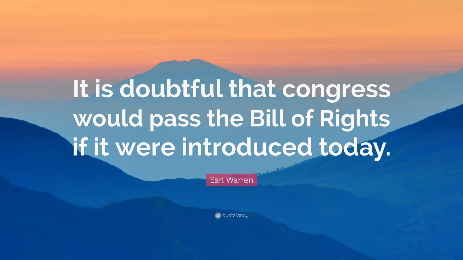 "Earl Warren Quote: ""It is doubtful that congress would pass the Bill of Rights if it were introduced today."""