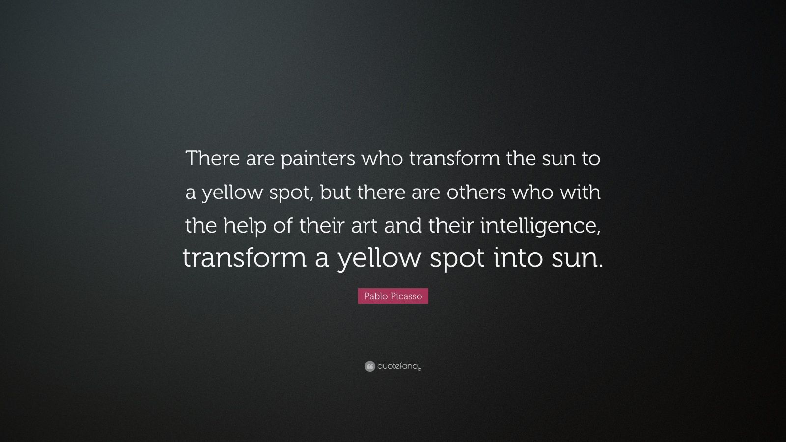 "Pablo Picasso Quote: ""There are painters who transform the sun to a yellow spot, but there are others who with the help of their art and their intelligence, transform a yellow spot into sun."""