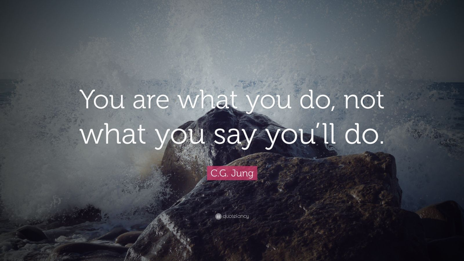 "C.G. Jung Quote: ""You are what you do, not what you say you'll do."""