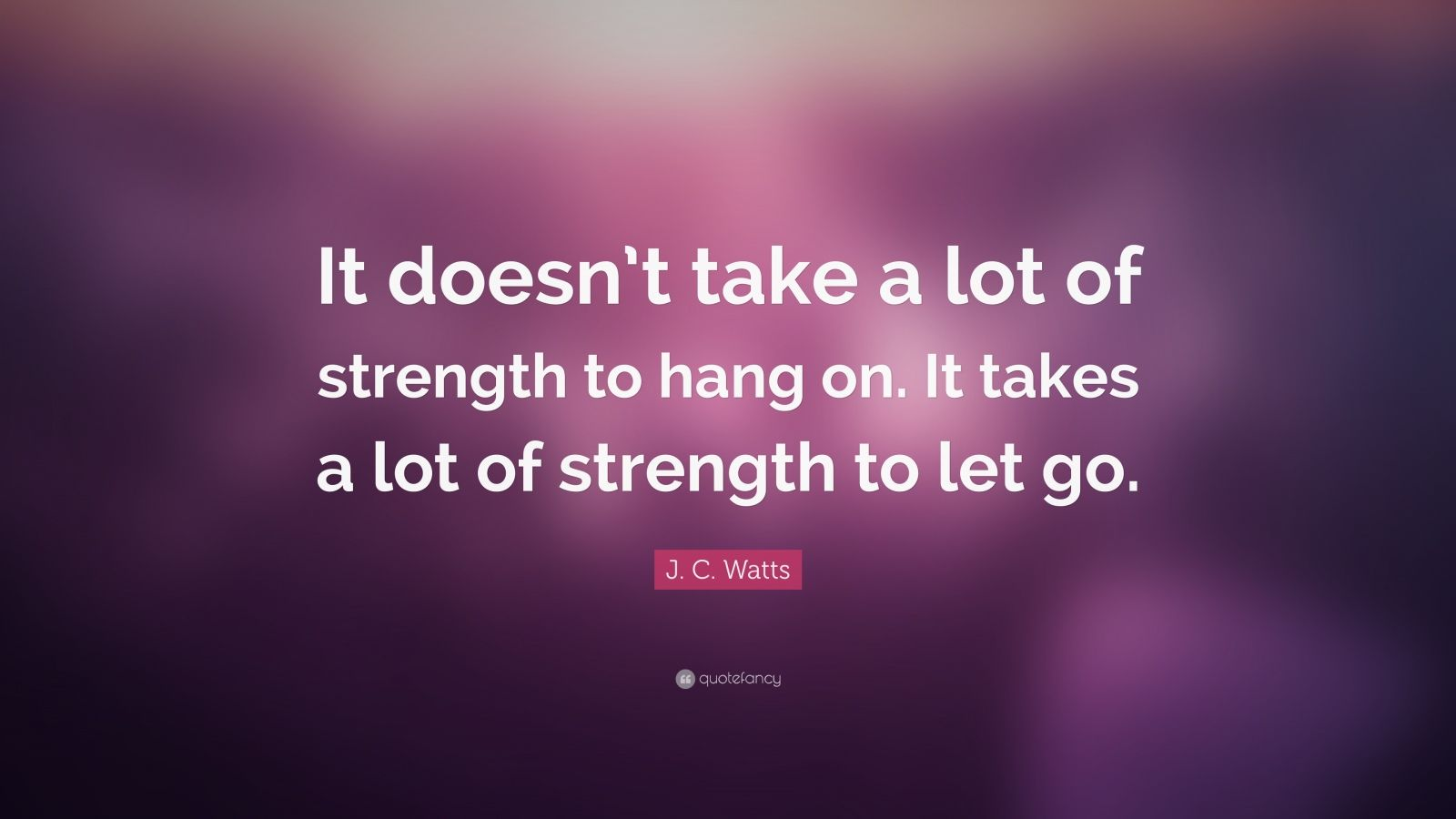 "J. C. Watts Quote: ""It doesn't take a lot of strength to hang on. It takes a lot of strength to let go."""