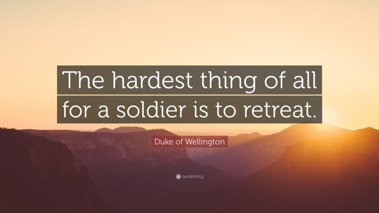 "Duke of Wellington Quote: ""The hardest thing of all for a soldier is to retreat."""