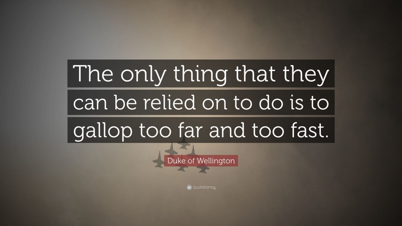 """Duke of Wellington Quote: """"The only thing that they can be relied on to do is to gallop too far and too fast."""""""