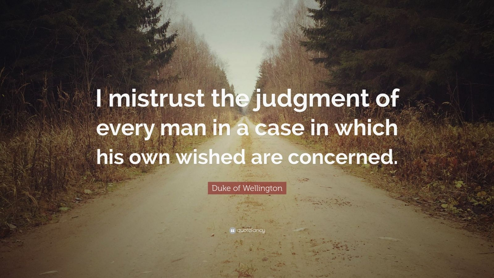 """Duke of Wellington Quote: """"I mistrust the judgment of every man in a case in which his own wished are concerned."""""""