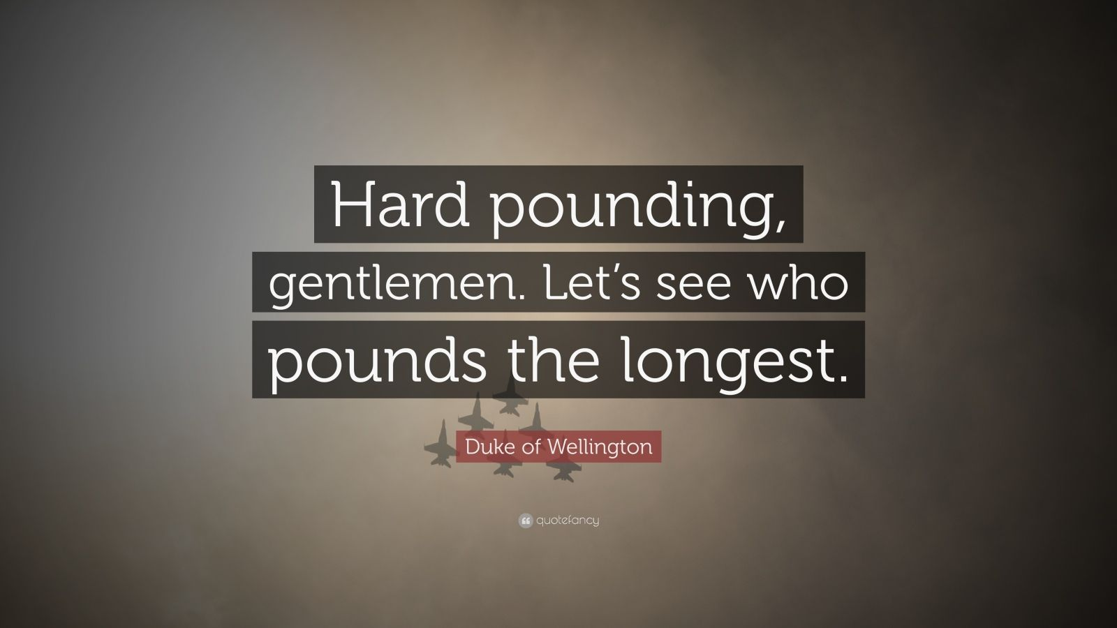 "Duke of Wellington Quote: ""Hard pounding, gentlemen. Let's see who pounds the longest."""