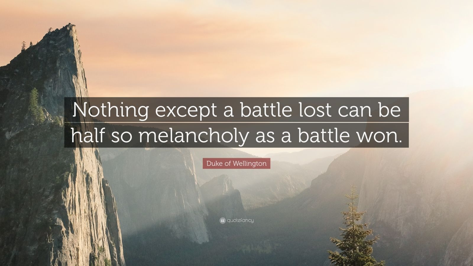 "Duke of Wellington Quote: ""Nothing except a battle lost can be half so melancholy as a battle won."""