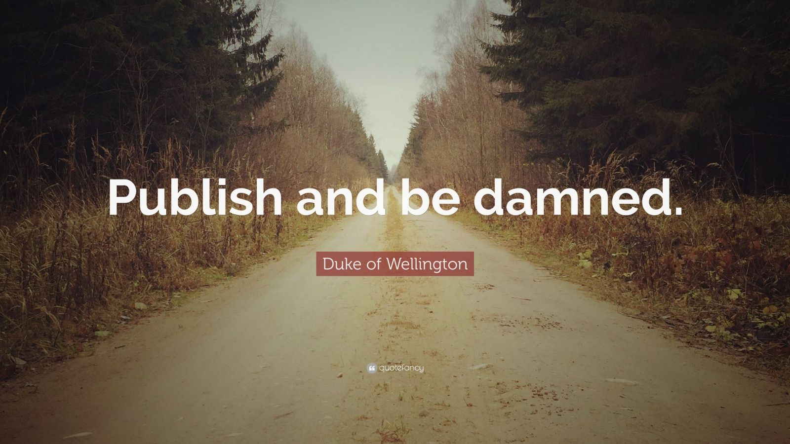 "Duke of Wellington Quote: ""Publish and be damned."""