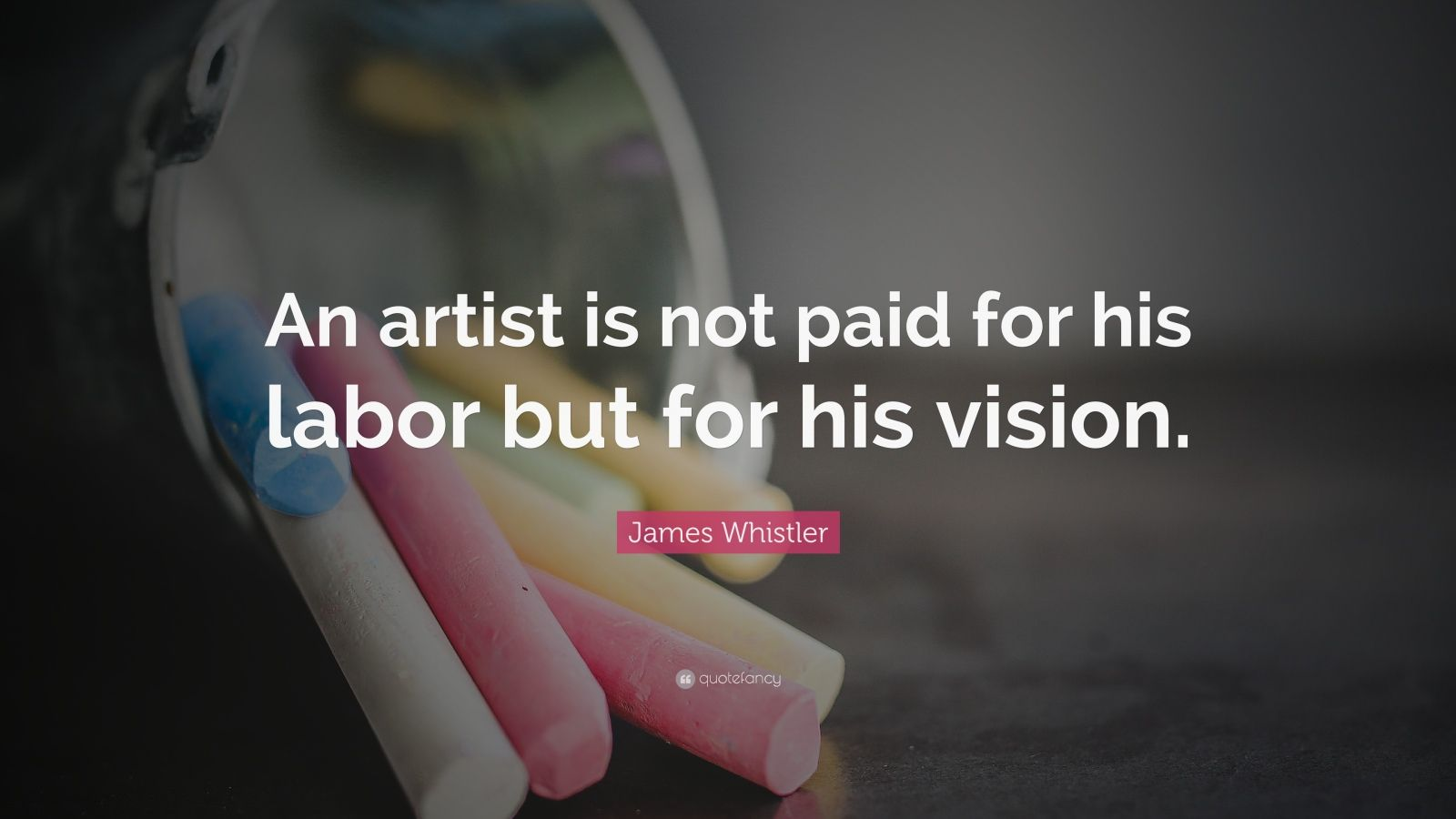 "James Whistler Quote: ""An artist is not paid for his labor but for his vision."""