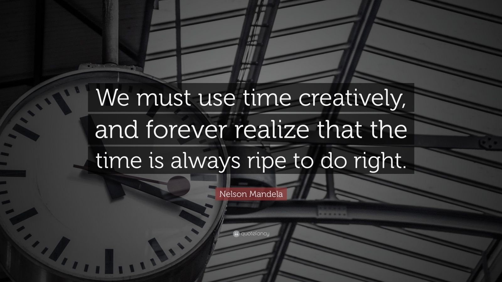 "Nelson Mandela Quote: ""We must use time creatively, and forever realize that the time is always ripe to do right."""