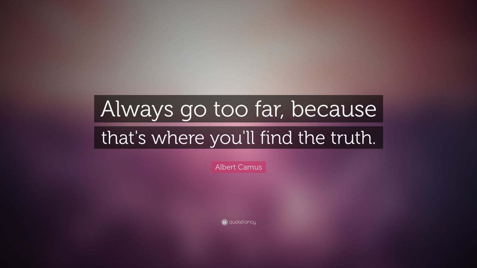 "Albert Camus Quote: ""Always go too far, because that's where you'll find the truth."""