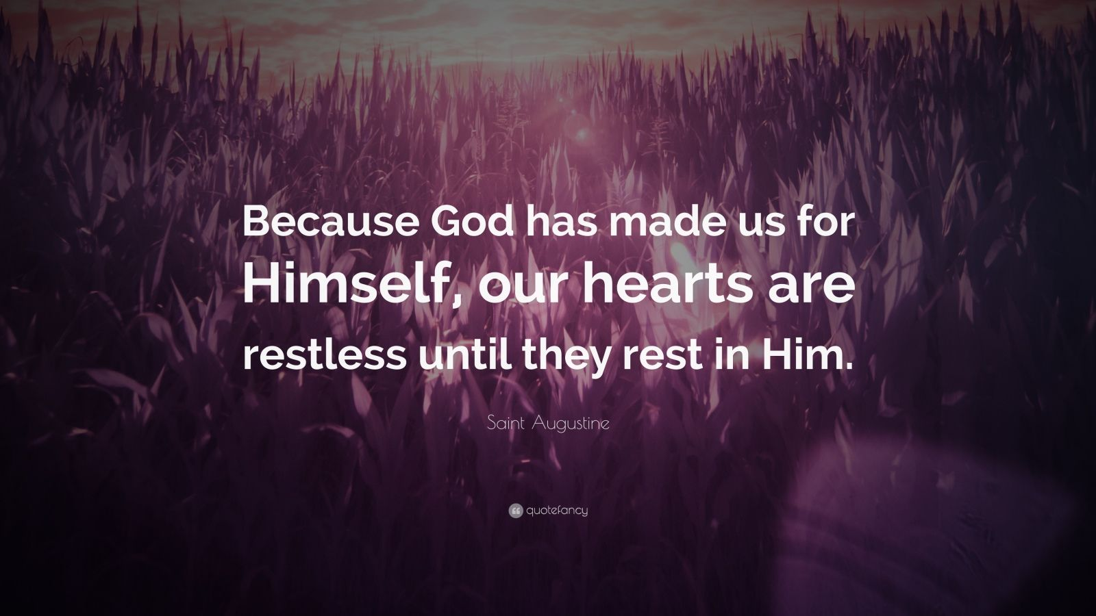 "Saint Augustine Quote: ""Because God has made us for Himself, our hearts are restless until they rest in Him."""
