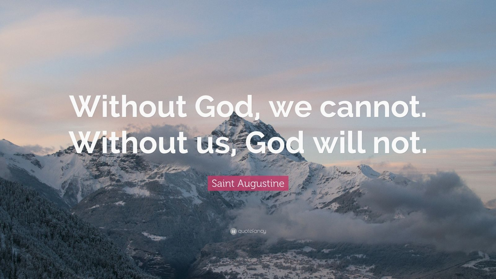 "Saint Augustine Quote: ""Without God, we cannot. Without us, God will not."""
