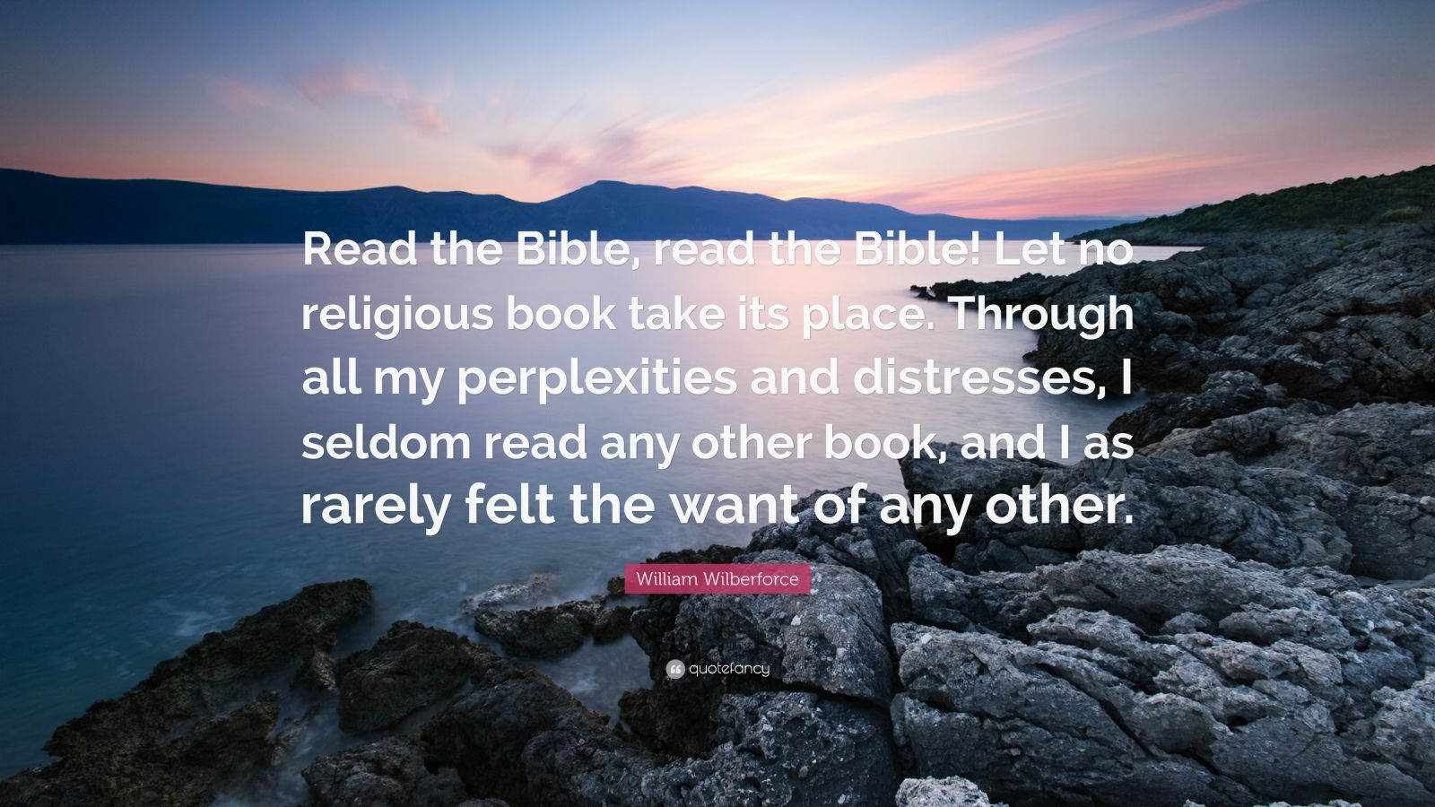 """William Wilberforce Quote: """"Read the Bible, read the Bible! Let no religious book take its place. Through all my perplexities and distresses, I seldom read any other book, and I as rarely felt the want of any other."""""""