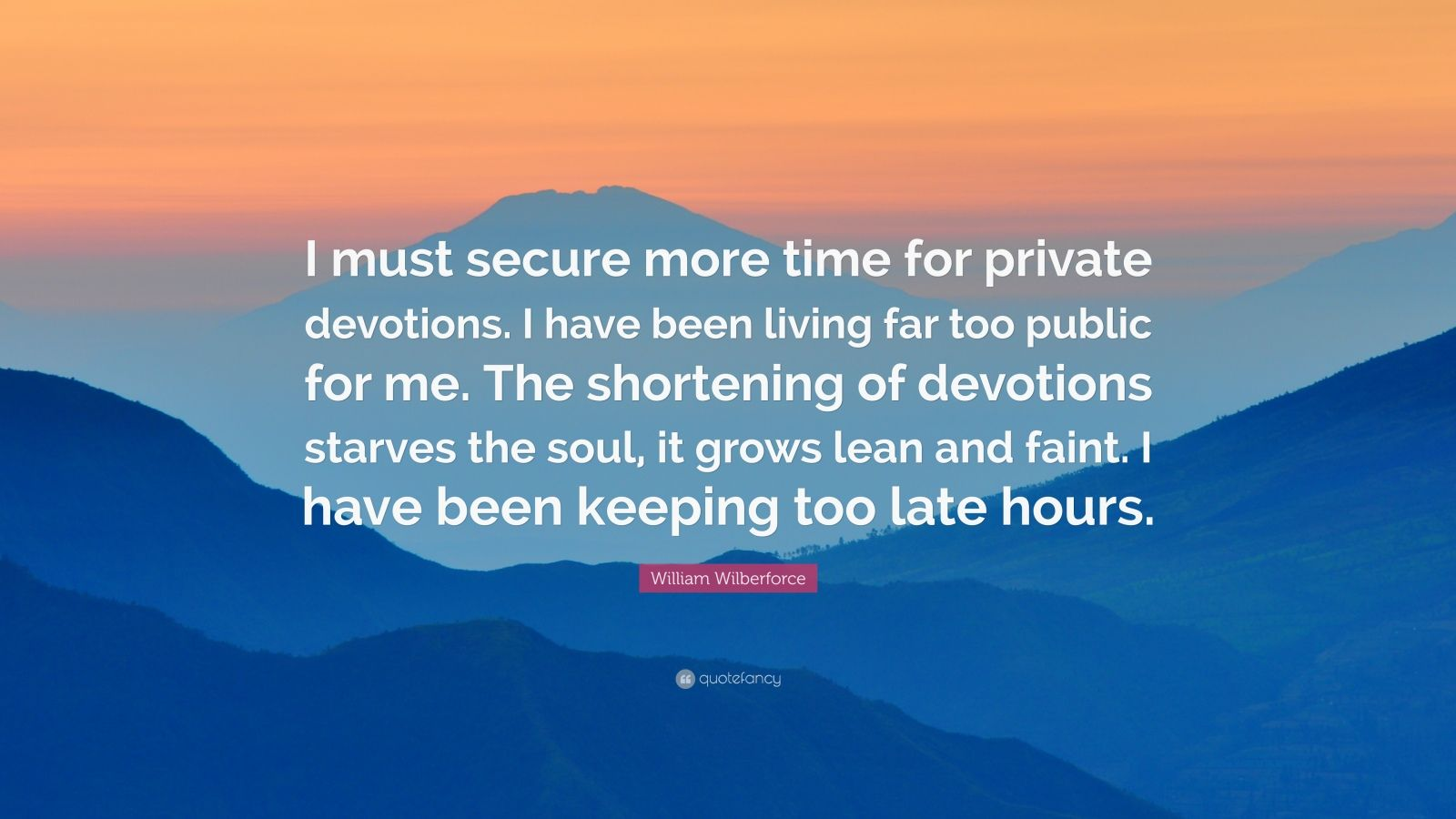 "William Wilberforce Quote: ""I must secure more time for private devotions. I have been living far too public for me. The shortening of devotions starves the soul, it grows lean and faint. I have been keeping too late hours."""