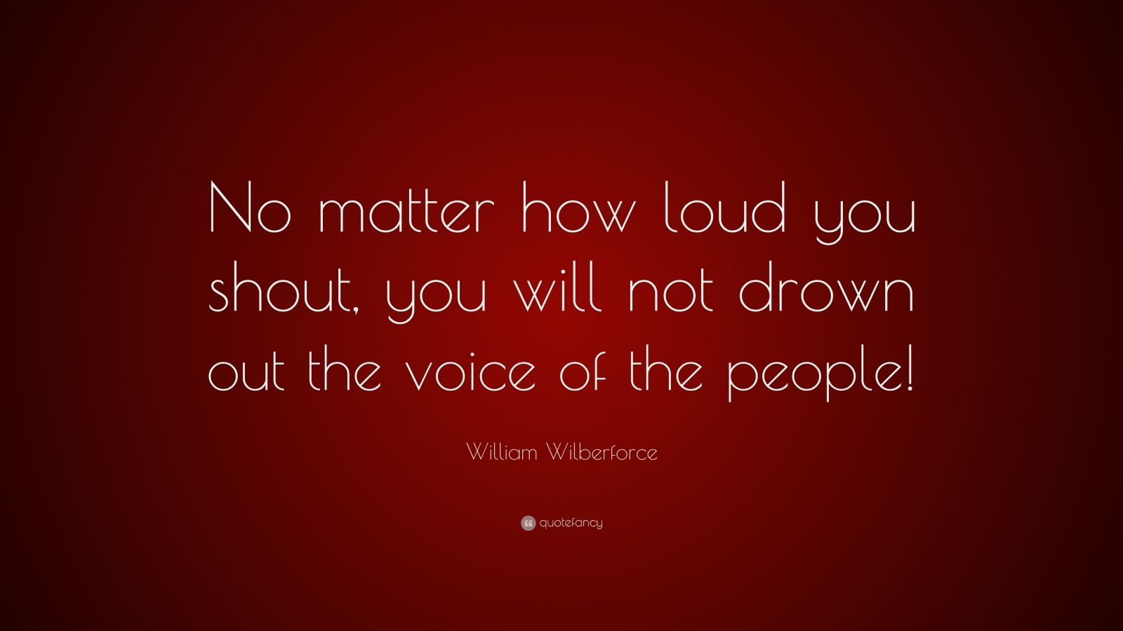 "William Wilberforce Quote: ""No matter how loud you shout, you will not drown out the voice of the people!"""