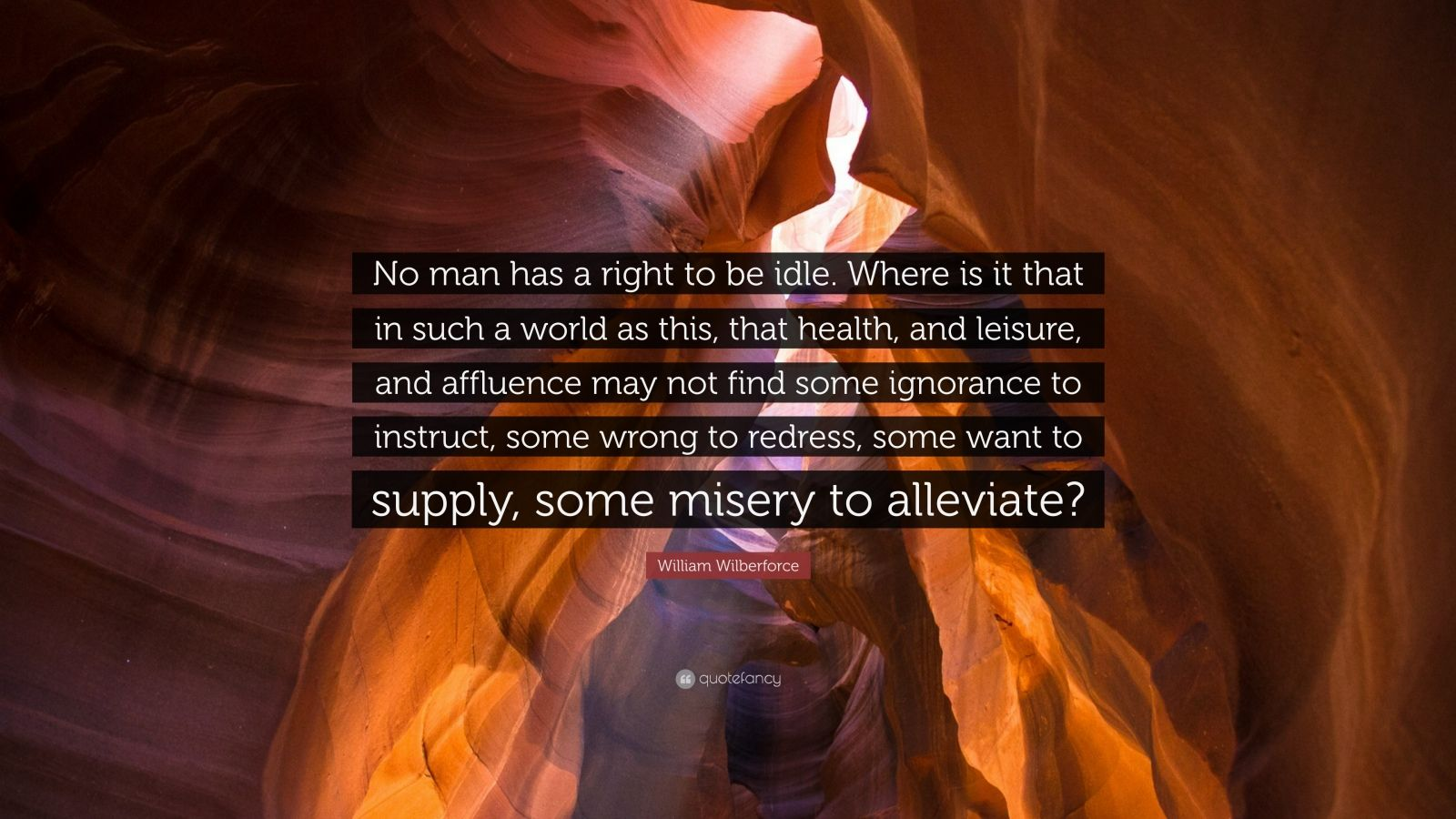 """William Wilberforce Quote: """"No man has a right to be idle. Where is it that in such a world as this, that health, and leisure, and affluence may not find some ignorance to instruct, some wrong to redress, some want to supply, some misery to alleviate?"""""""