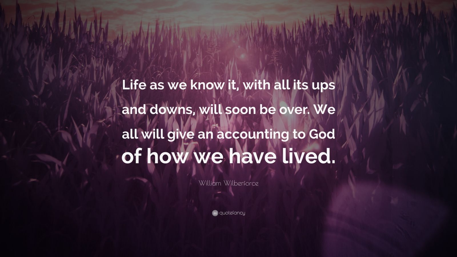 """William Wilberforce Quote: """"Life as we know it, with all its ups and downs, will soon be over. We all will give an accounting to God of how we have lived."""""""