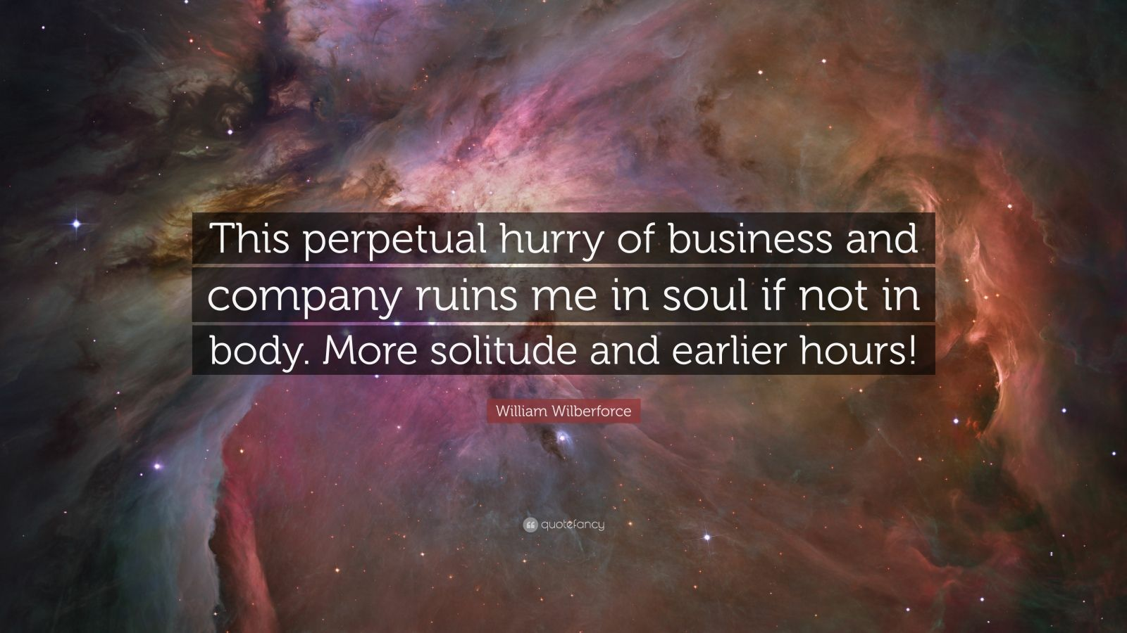 """William Wilberforce Quote: """"This perpetual hurry of business and company ruins me in soul if not in body. More solitude and earlier hours!"""""""